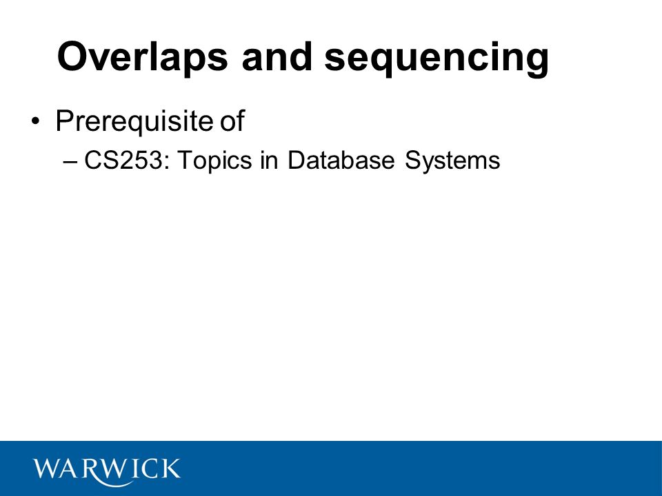 CS252 Fundamentals of Relational Databases 9 Overlaps and sequencing Prerequisite of –CS253: Topics in Database Systems