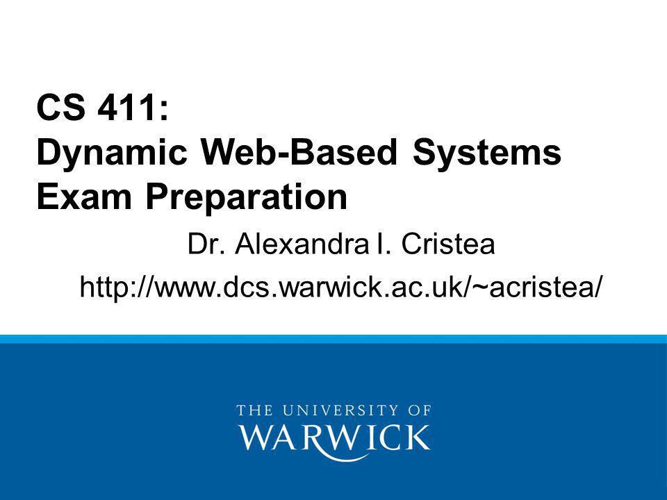 Dr. Alexandra I. Cristea http://www.dcs.warwick.ac.uk/~acristea/ CS 411: Dynamic Web-Based Systems Exam Preparation