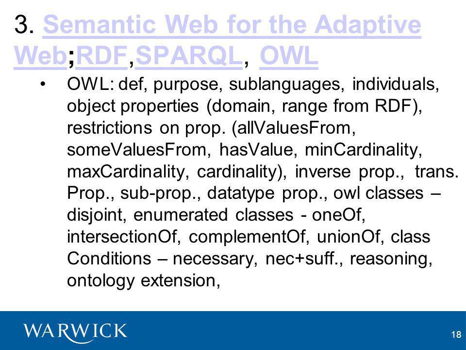 18 3. Semantic Web for the Adaptive Web;RDF,SPARQL, OWLSemantic Web for the Adaptive WebRDFSPARQLOWL OWL: def, purpose, sublanguages, individuals, obj