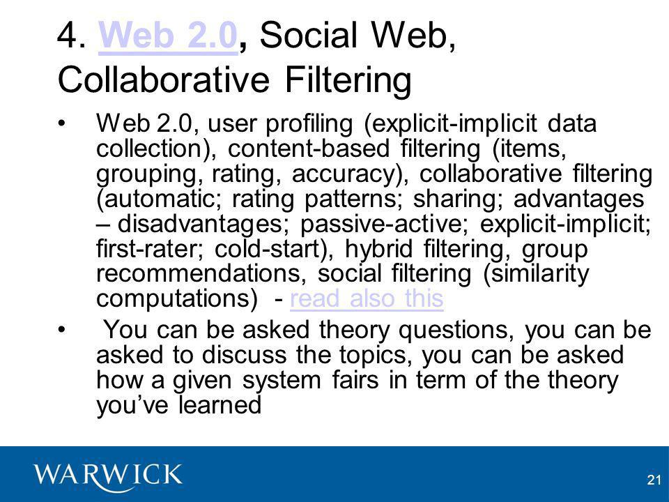 21 4. Web 2.0, Social Web, Collaborative FilteringWeb 2.0 Web 2.0, user profiling (explicit-implicit data collection), content-based filtering (items,