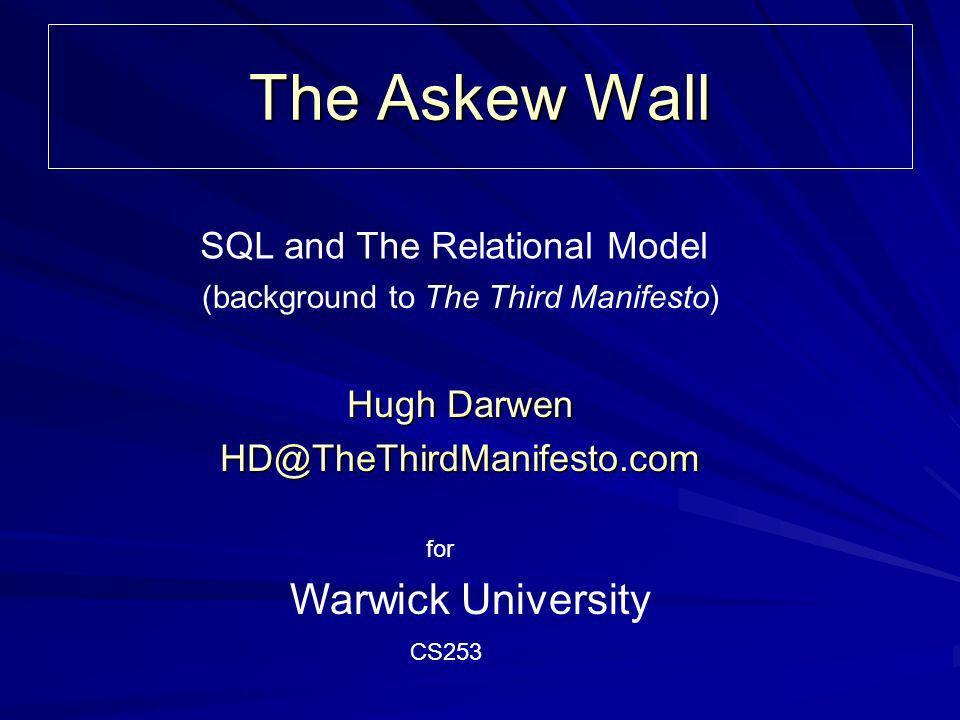 The Askew Wall Hugh Darwen HD@TheThirdManifesto.com Warwick University (background to The Third Manifesto) SQL and The Relational Model CS253 for