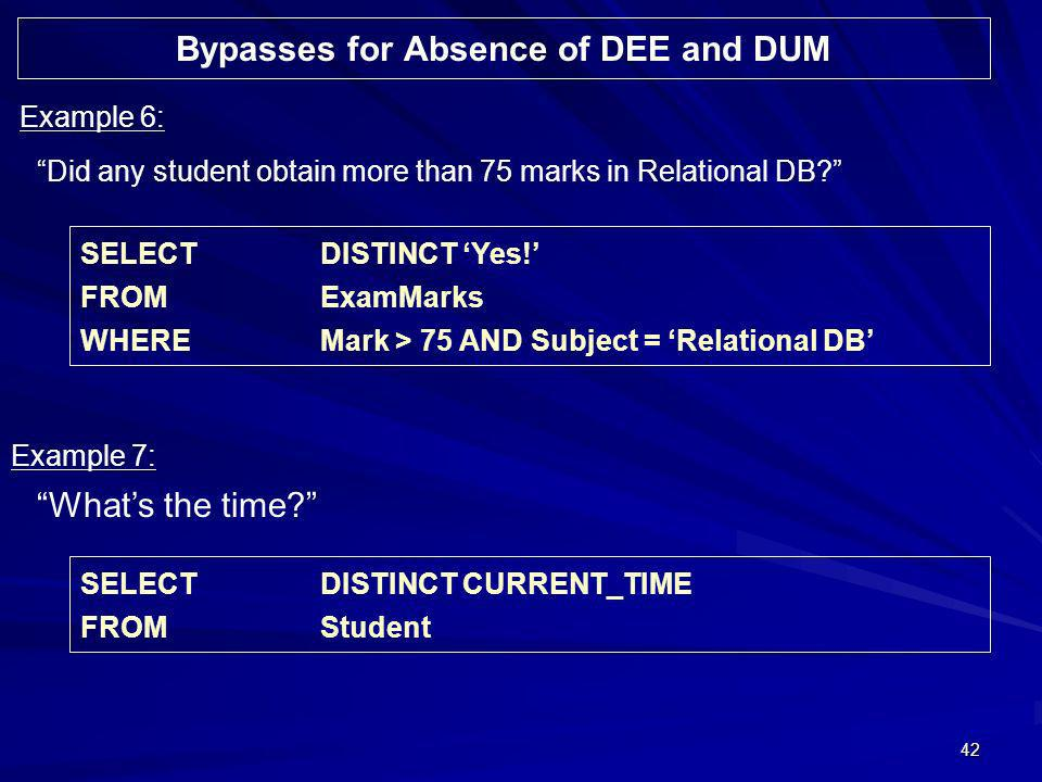 42 Did any student obtain more than 75 marks in Relational DB? Example 6: SELECTDISTINCT Yes! FROMExamMarks WHEREMark > 75 AND Subject = Relational DB