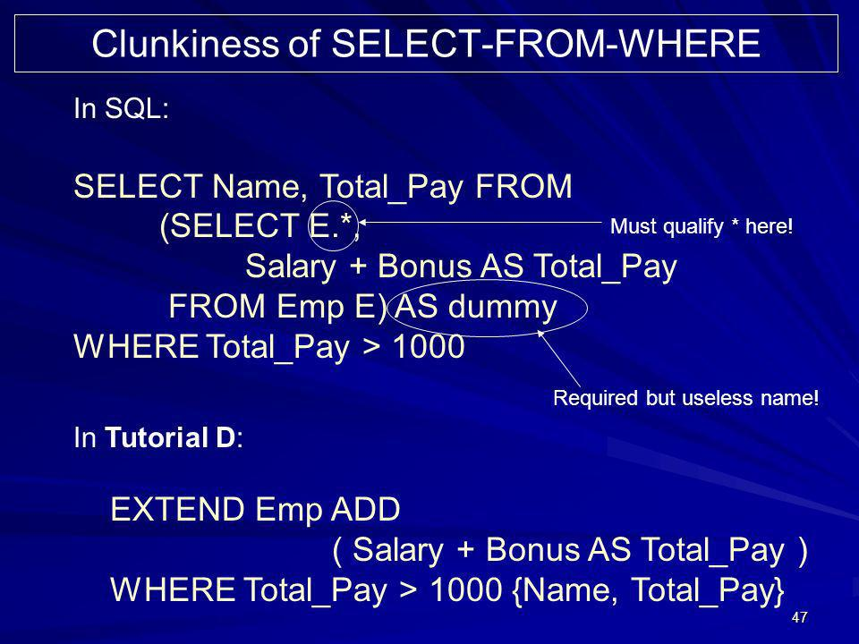 47 In SQL: SELECT Name, Total_Pay FROM (SELECT E.*, Salary + Bonus AS Total_Pay FROM Emp E) AS dummy WHERE Total_Pay > 1000 Clunkiness of SELECT-FROM-
