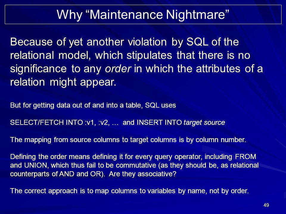 49 Why Maintenance Nightmare Because of yet another violation by SQL of the relational model, which stipulates that there is no significance to any order in which the attributes of a relation might appear.