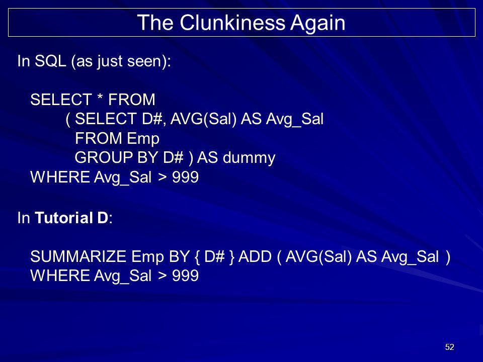 52 The Clunkiness Again In SQL (as just seen): SELECT * FROM ( SELECT D#, AVG(Sal) AS Avg_Sal FROM Emp GROUP BY D# ) AS dummy WHERE Avg_Sal > 999 In Tutorial D: SUMMARIZE Emp BY { D# } ADD ( AVG(Sal) AS Avg_Sal ) WHERE Avg_Sal > 999