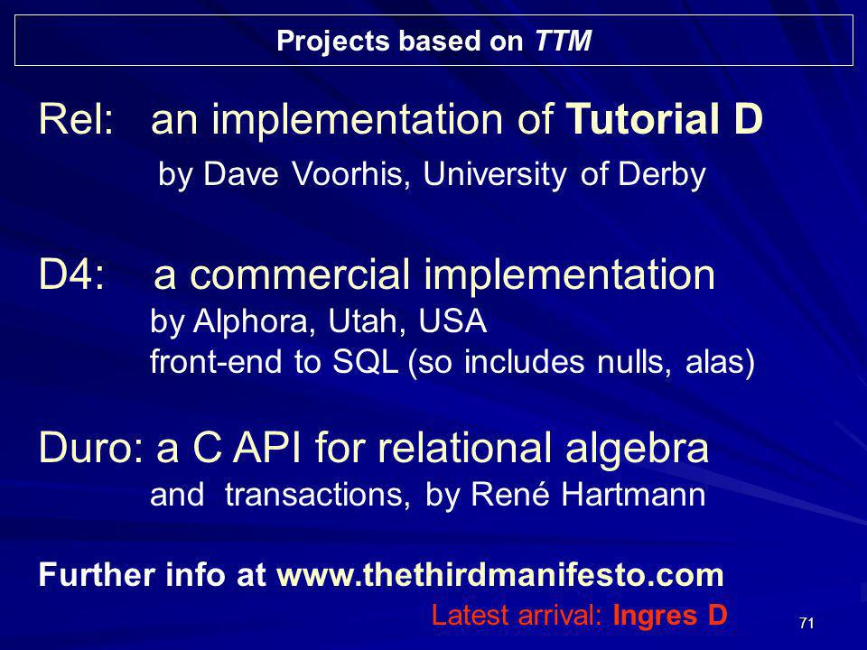71 Projects based on TTM Rel: an implementation of Tutorial D by Dave Voorhis, University of Derby D4: a commercial implementation by Alphora, Utah, U