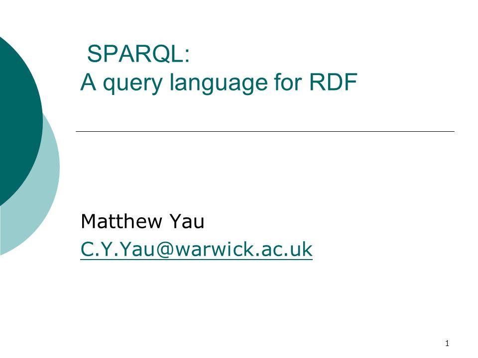 1 SPARQL: A query language for RDF Matthew Yau C.Y.Yau@warwick.ac.uk