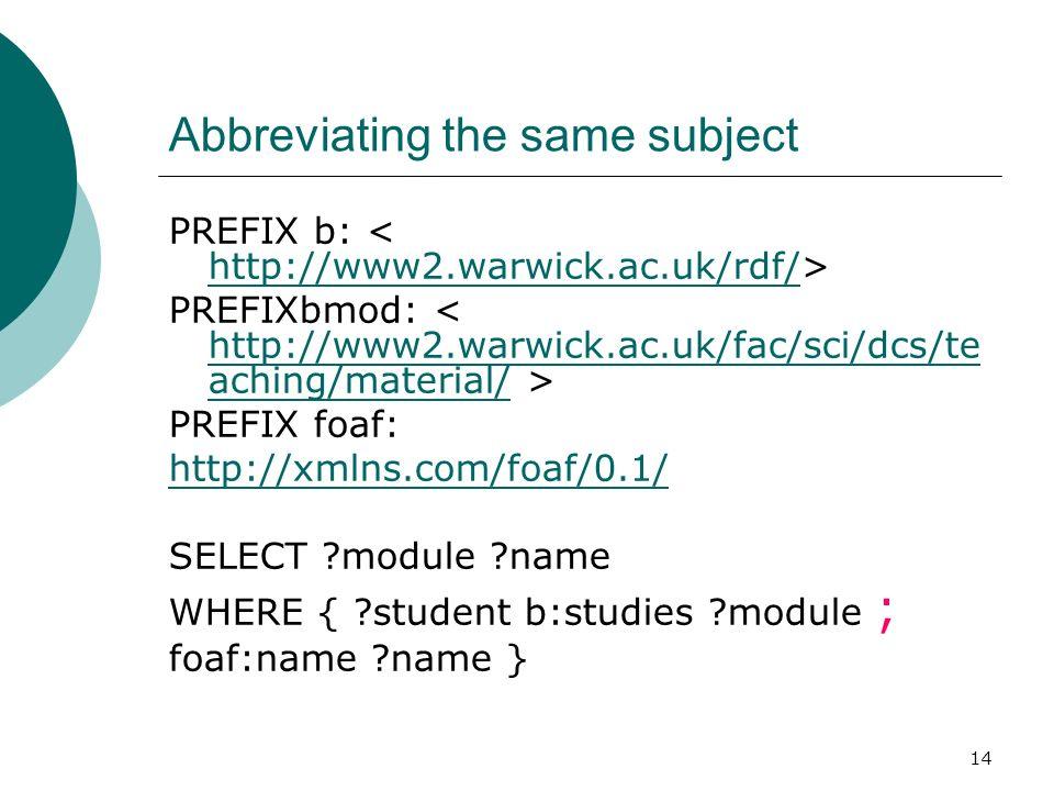 14 Abbreviating the same subject PREFIX b: http://www2.warwick.ac.uk/rdf/ PREFIXbmod: http://www2.warwick.ac.uk/fac/sci/dcs/te aching/material/ PREFIX foaf: http://xmlns.com/foaf/0.1/ SELECT module name WHERE { student b:studies module ; foaf:name name }