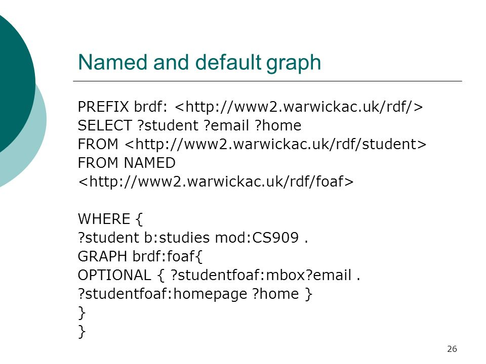 26 Named and default graph PREFIX brdf: SELECT student email home FROM FROM NAMED WHERE { student b:studies mod:CS909.