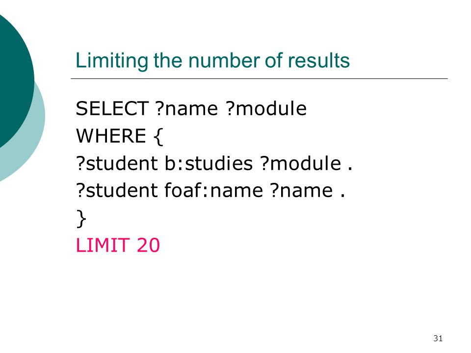 31 Limiting the number of results SELECT name module WHERE { student b:studies module.