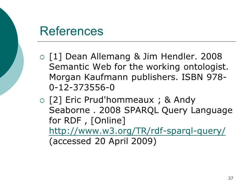 37 References [1] Dean Allemang & Jim Hendler. 2008 Semantic Web for the working ontologist. Morgan Kaufmann publishers. ISBN 978- 0-12-373556-0 [2] E