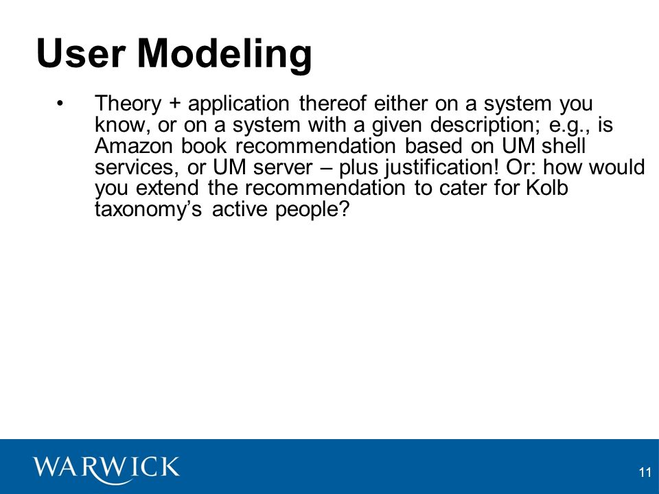 11 User Modeling Theory + application thereof either on a system you know, or on a system with a given description; e.g., is Amazon book recommendation based on UM shell services, or UM server – plus justification.