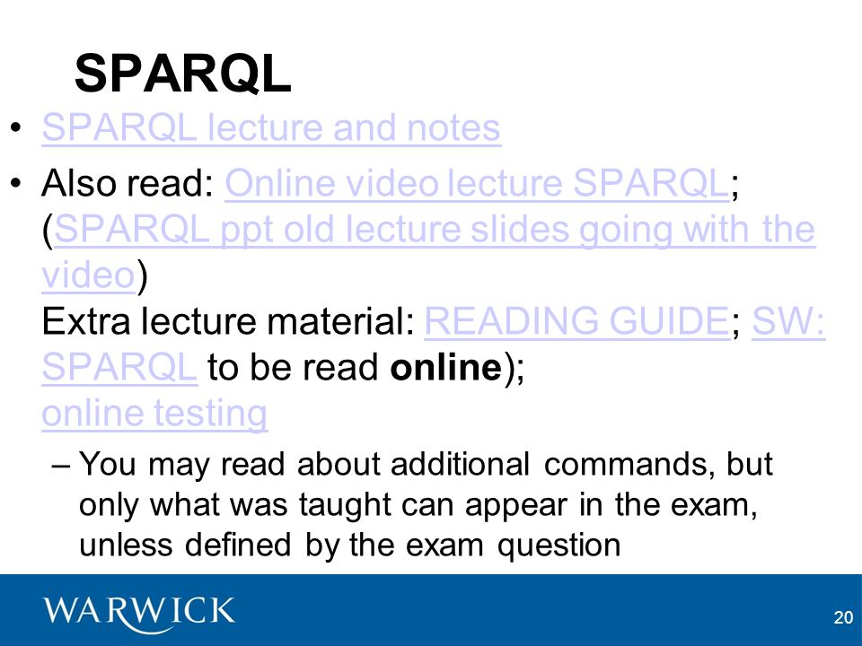 SPARQL SPARQL lecture and notes Also read: Online video lecture SPARQL; (SPARQL ppt old lecture slides going with the video) Extra lecture material: READING GUIDE; SW: SPARQL to be read online); online testingOnline video lecture SPARQLSPARQL ppt old lecture slides going with the videoREADING GUIDESW: SPARQL online testing –You may read about additional commands, but only what was taught can appear in the exam, unless defined by the exam question 20