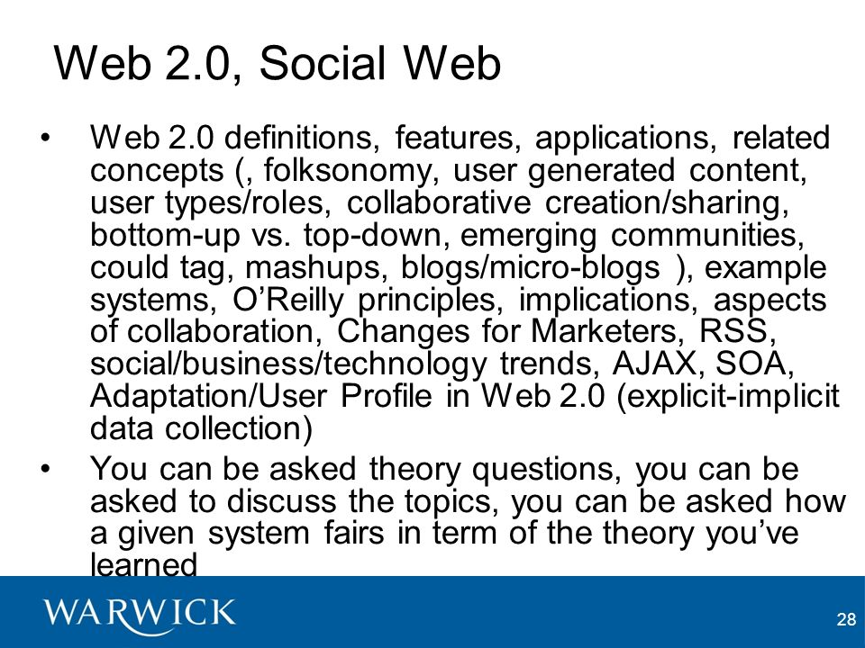 28 Web 2.0, Social Web Web 2.0 definitions, features, applications, related concepts (, folksonomy, user generated content, user types/roles, collaborative creation/sharing, bottom-up vs.