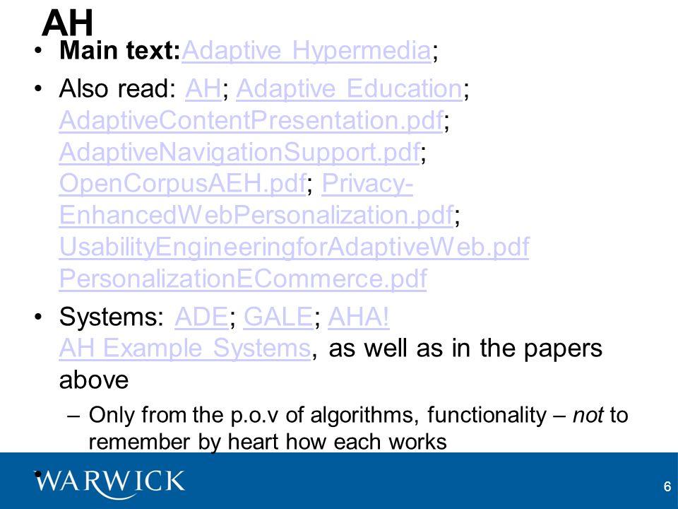 6 AH Main text:Adaptive Hypermedia;Adaptive Hypermedia Also read: AH; Adaptive Education; AdaptiveContentPresentation.pdf; AdaptiveNavigationSupport.pdf; OpenCorpusAEH.pdf; Privacy- EnhancedWebPersonalization.pdf; UsabilityEngineeringforAdaptiveWeb.pdf PersonalizationECommerce.pdfAHAdaptive Education AdaptiveContentPresentation.pdf AdaptiveNavigationSupport.pdf OpenCorpusAEH.pdfPrivacy- EnhancedWebPersonalization.pdf UsabilityEngineeringforAdaptiveWeb.pdf PersonalizationECommerce.pdf Systems: ADE; GALE; AHA.