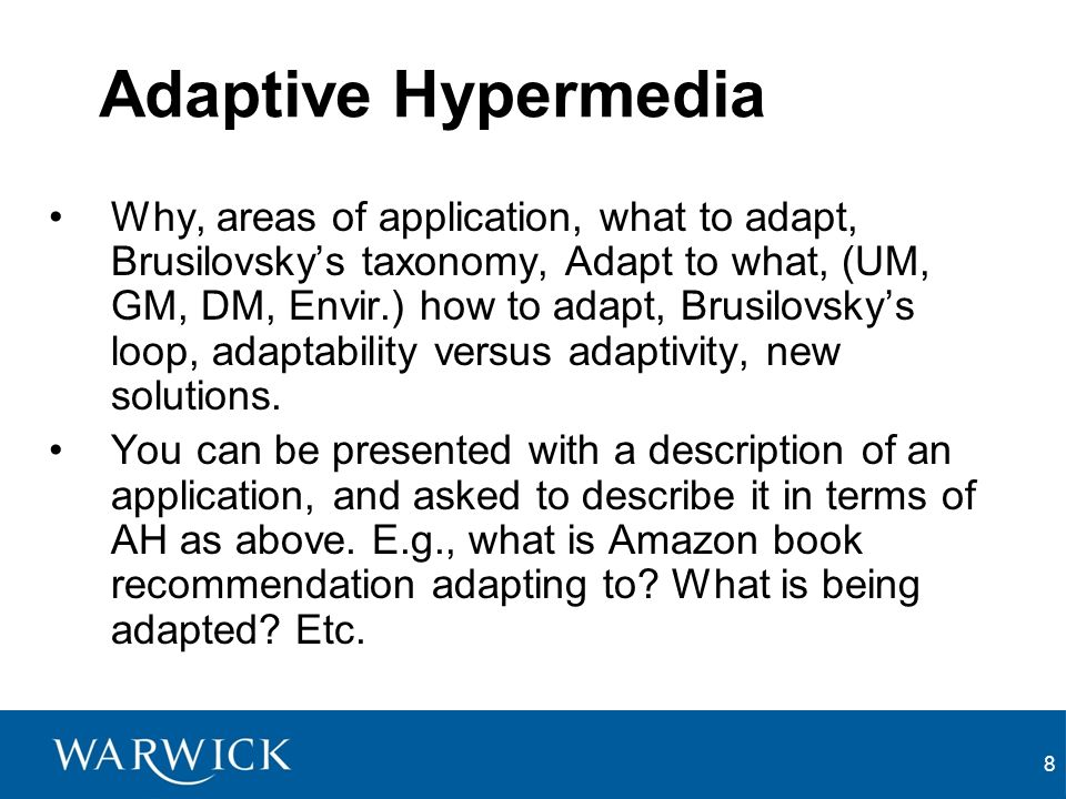 8 Adaptive Hypermedia Why, areas of application, what to adapt, Brusilovskys taxonomy, Adapt to what, (UM, GM, DM, Envir.) how to adapt, Brusilovskys loop, adaptability versus adaptivity, new solutions.