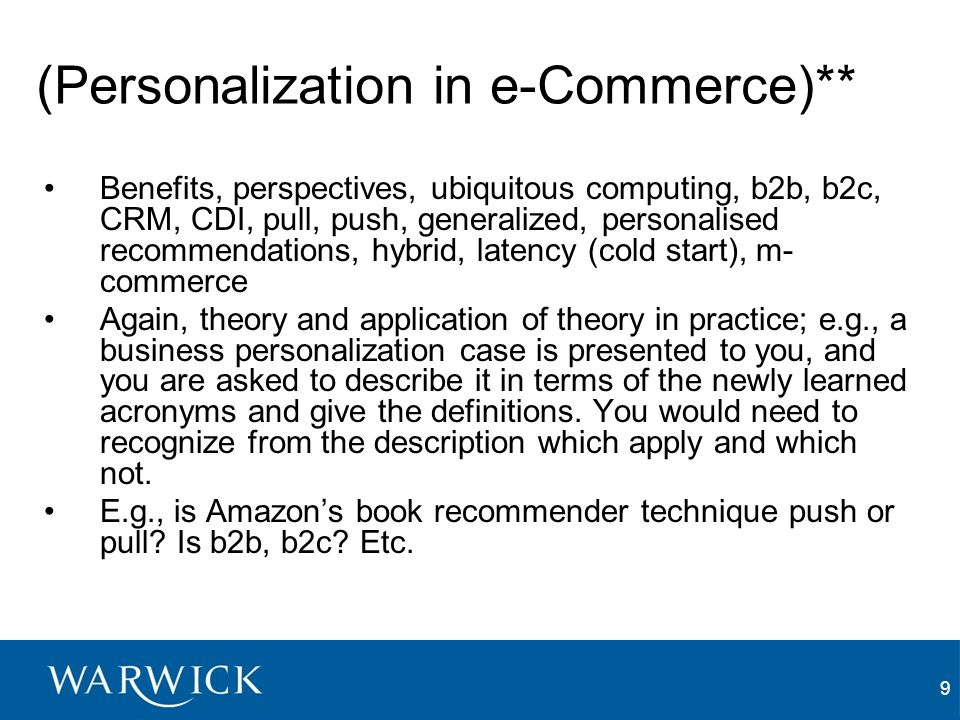 9 (Personalization in e-Commerce)** Benefits, perspectives, ubiquitous computing, b2b, b2c, CRM, CDI, pull, push, generalized, personalised recommendations, hybrid, latency (cold start), m- commerce Again, theory and application of theory in practice; e.g., a business personalization case is presented to you, and you are asked to describe it in terms of the newly learned acronyms and give the definitions.