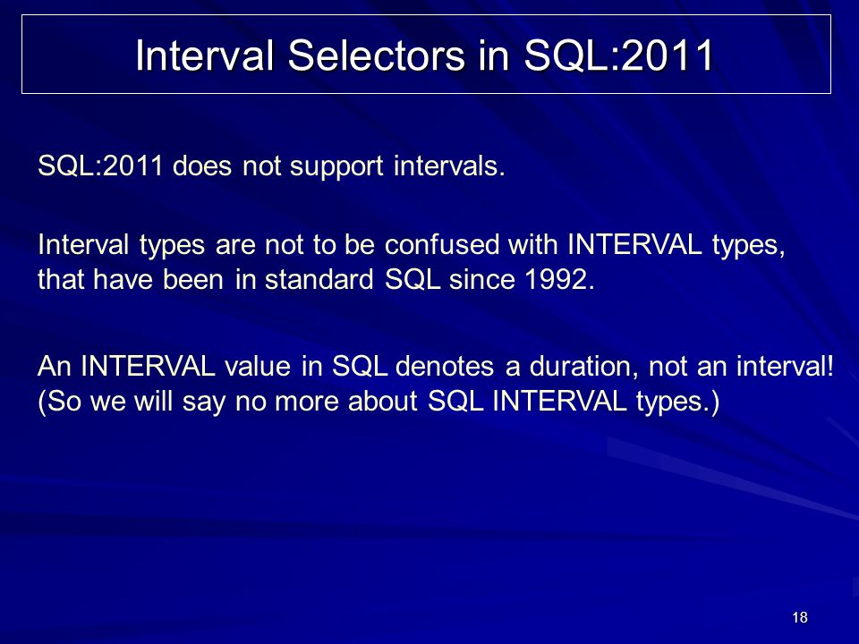 18 Interval Selectors in SQL:2011 SQL:2011 does not support intervals.