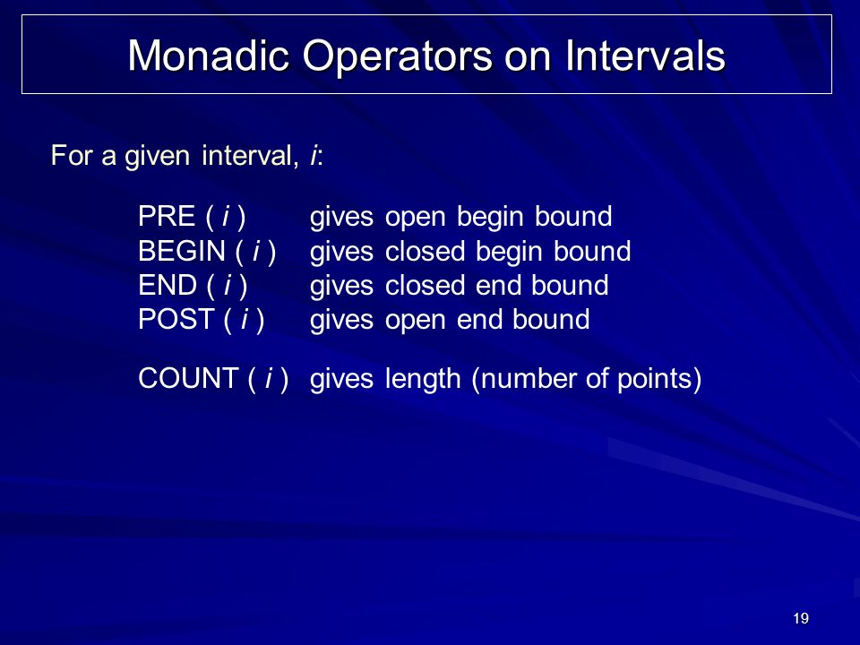 19 Monadic Operators on Intervals For a given interval, i: PRE ( i )gives open begin bound BEGIN ( i )gives closed begin bound END ( i )gives closed end bound POST ( i )gives open end bound COUNT ( i )gives length (number of points)
