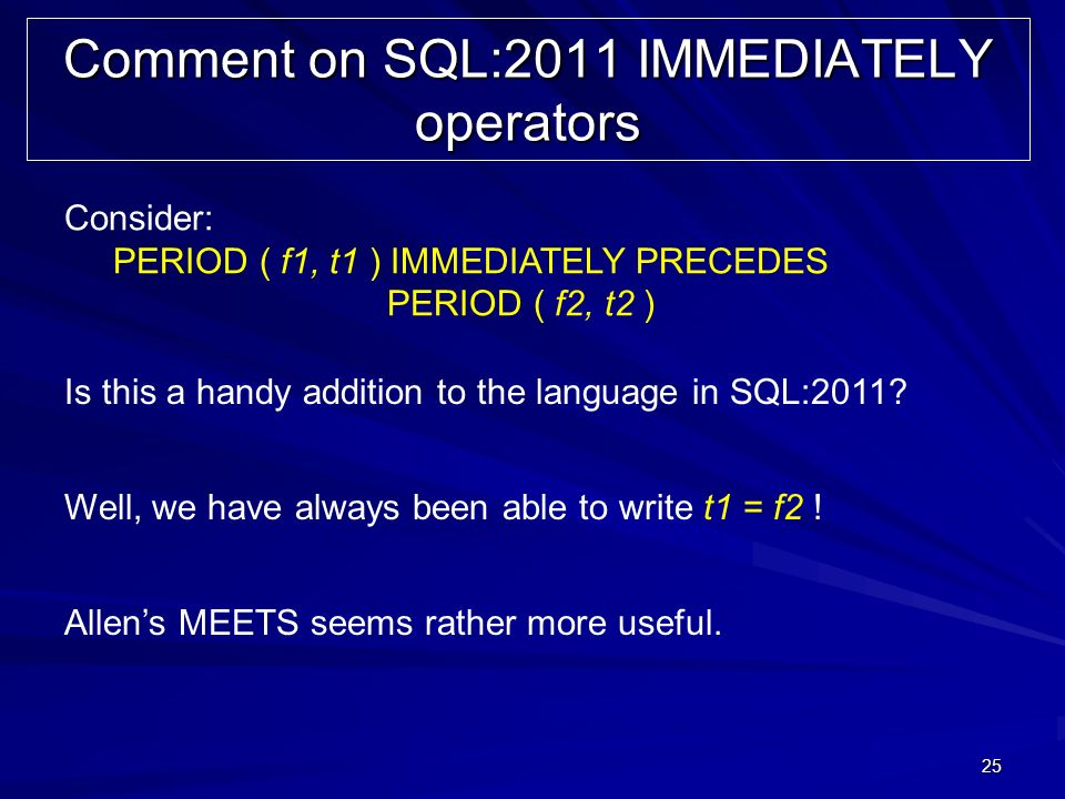 25 Comment on SQL:2011 IMMEDIATELY operators Consider: PERIOD ( f1, t1 ) IMMEDIATELY PRECEDES PERIOD ( f2, t2 ) Is this a handy addition to the langua