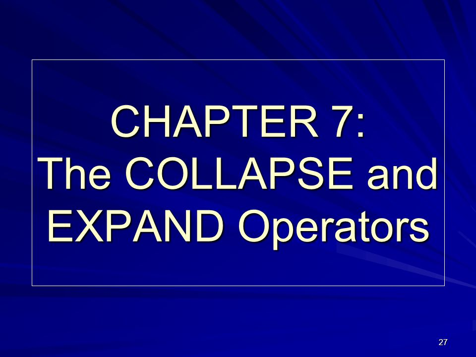 27 CHAPTER 7: The COLLAPSE and EXPAND Operators