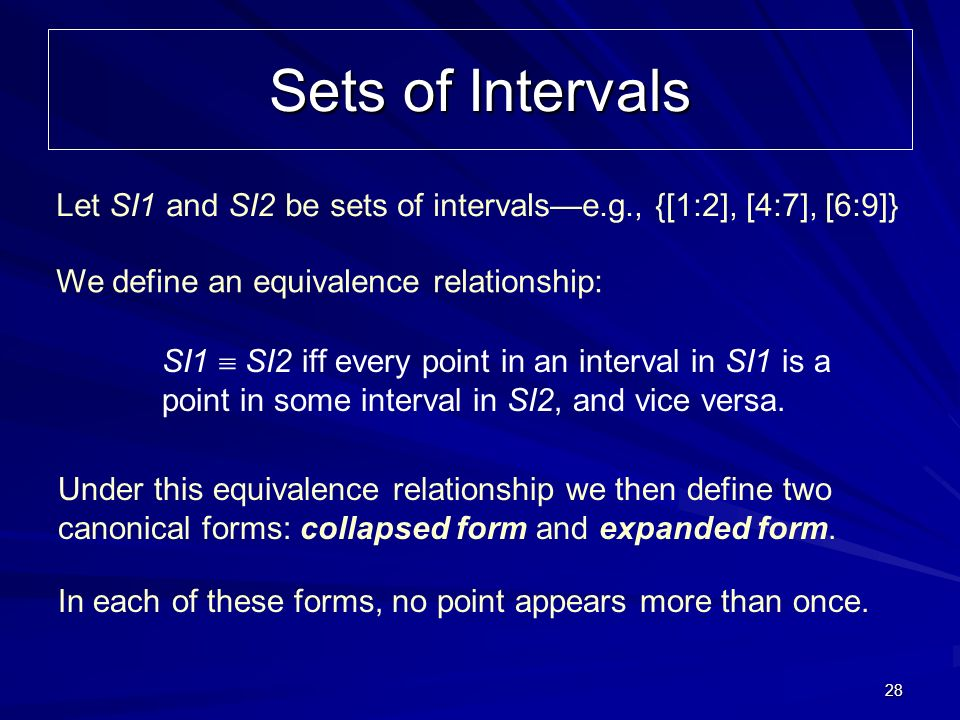 28 Sets of Intervals Let SI1 and SI2 be sets of intervalse.g., {[1:2], [4:7], [6:9]} We define an equivalence relationship: SI1 SI2 iff every point in