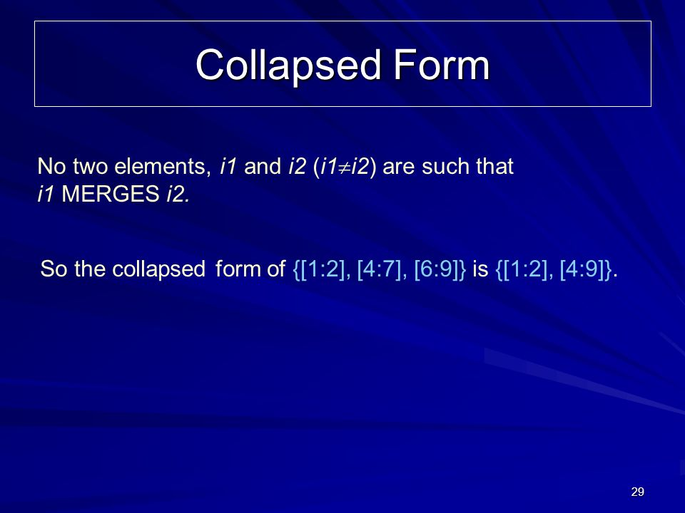 29 Collapsed Form So the collapsed form of {[1:2], [4:7], [6:9]} is {[1:2], [4:9]}. No two elements, i1 and i2 (i1 i2) are such that i1 MERGES i2.