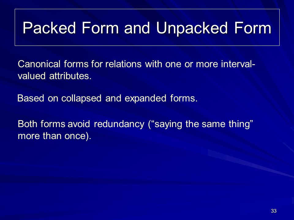 33 Packed Form and Unpacked Form Canonical forms for relations with one or more interval- valued attributes. Based on collapsed and expanded forms. Bo