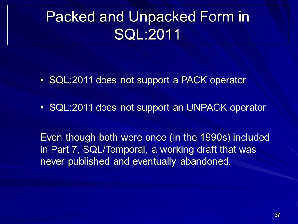 37 Packed and Unpacked Form in SQL:2011 SQL:2011 does not support a PACK operator SQL:2011 does not support an UNPACK operator Even though both were once (in the 1990s) included in Part 7, SQL/Temporal, a working draft that was never published and eventually abandoned.