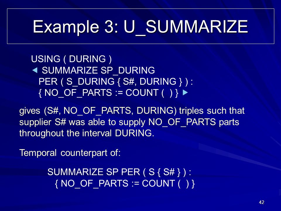 42 Example 3: U_SUMMARIZE USING ( DURING ) SUMMARIZE SP_DURING PER ( S_DURING { S#, DURING } ) : { NO_OF_PARTS := COUNT ( ) } gives (S#, NO_OF_PARTS,