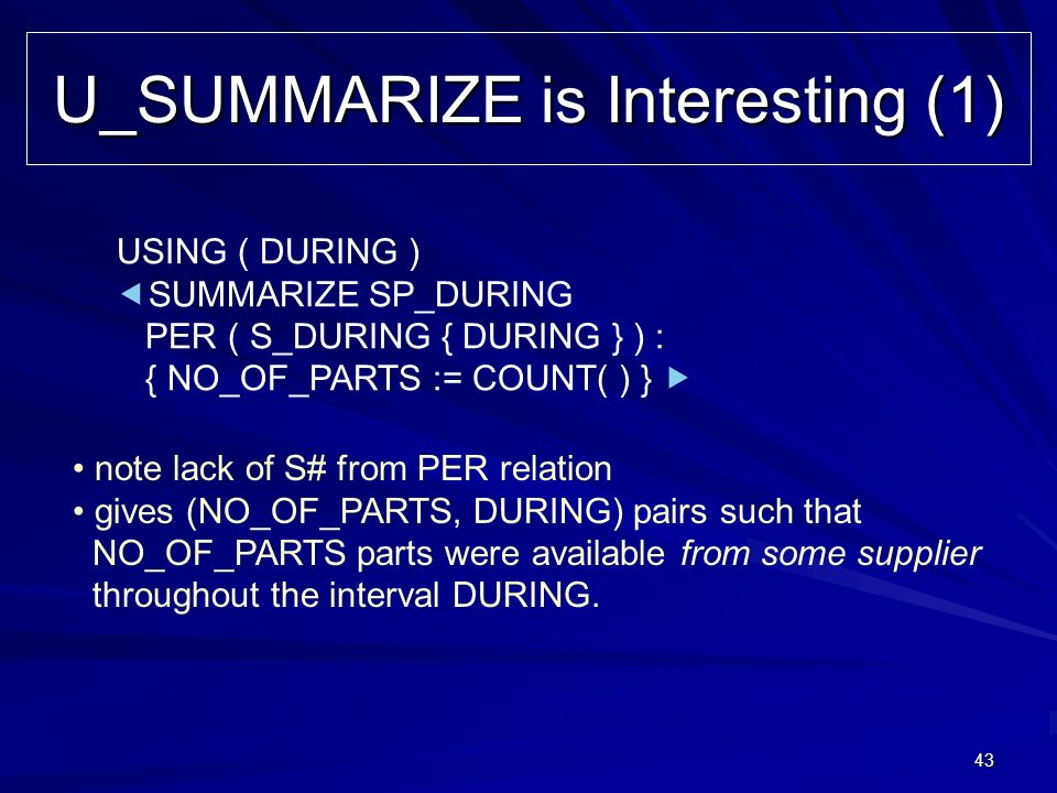 43 U_SUMMARIZE is Interesting (1) USING ( DURING ) SUMMARIZE SP_DURING PER ( S_DURING { DURING } ) : { NO_OF_PARTS := COUNT( ) } note lack of S# from
