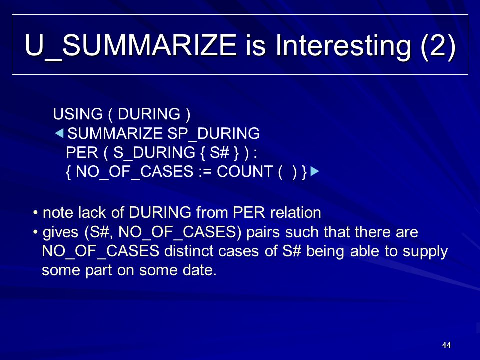 44 U_SUMMARIZE is Interesting (2) USING ( DURING ) SUMMARIZE SP_DURING PER ( S_DURING { S# } ) : { NO_OF_CASES := COUNT ( ) } note lack of DURING from