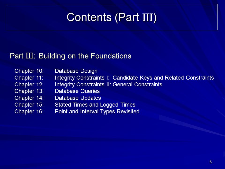 5 Contents (Part III ) Part III: Building on the Foundations Chapter 10: Database Design Chapter 11:Integrity Constraints I: Candidate Keys and Related Constraints Chapter 12:Integrity Constraints II: General Constraints Chapter 13:Database Queries Chapter 14:Database Updates Chapter 15:Stated Times and Logged Times Chapter 16:Point and Interval Types Revisited