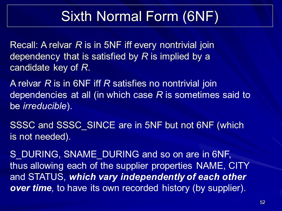 52 Sixth Normal Form (6NF) Recall: A relvar R is in 5NF iff every nontrivial join dependency that is satisfied by R is implied by a candidate key of R
