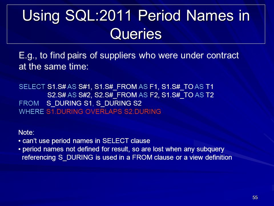 55 Using SQL:2011 Period Names in Queries SELECT S1.S# AS S#1, S1.S#_FROM AS F1, S1.S#_TO AS T1 S2.S# AS S#2, S2.S#_FROM AS F2, S1.S#_TO AS T2 FROM S_