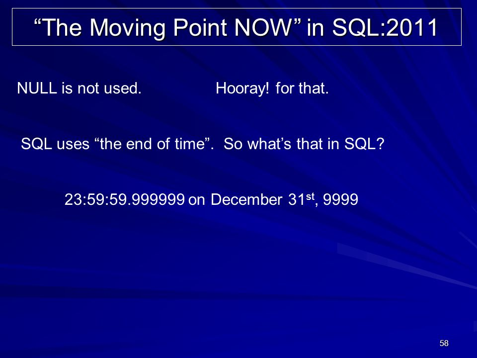 58 The Moving Point NOW in SQL:2011 NULL is not used. 23:59:59.999999 on December 31 st, 9999 SQL uses the end of time. So whats that in SQL? Hooray!
