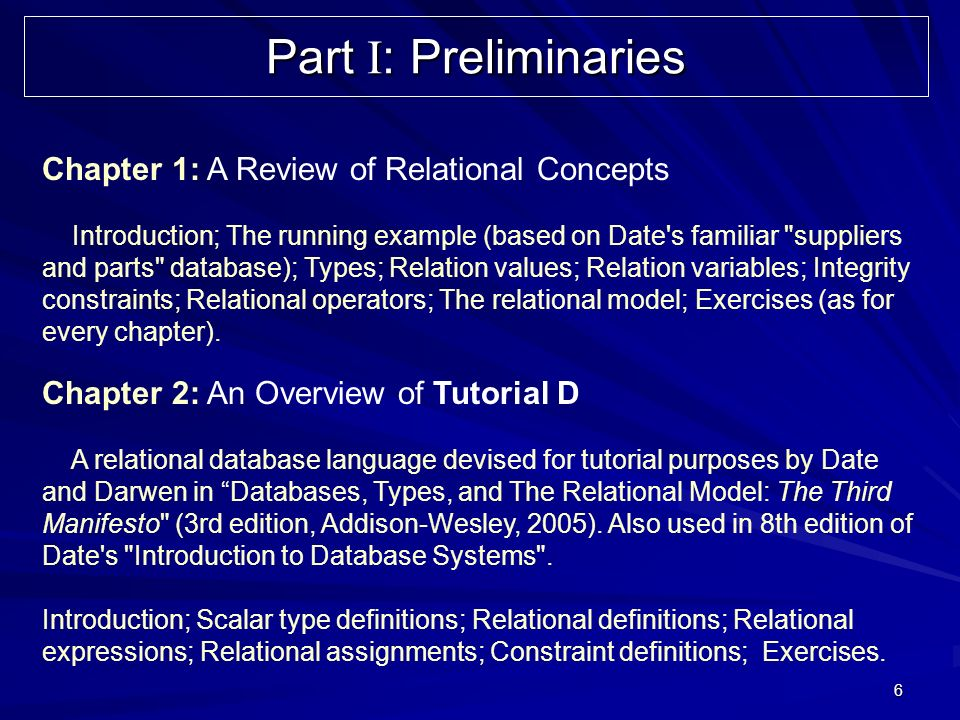 6 Part I : Preliminaries Chapter 1: A Review of Relational Concepts Introduction; The running example (based on Date s familiar suppliers and parts database); Types; Relation values; Relation variables; Integrity constraints; Relational operators; The relational model; Exercises (as for every chapter).