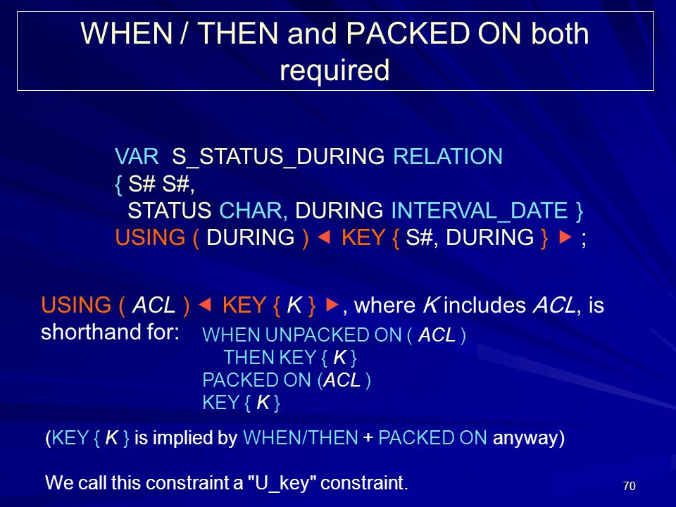 70 WHEN / THEN and PACKED ON both required VAR S_STATUS_DURING RELATION { S# S#, STATUS CHAR, DURING INTERVAL_DATE } USING ( DURING ) KEY { S#, DURING } ; USING ( ACL ) KEY { K }, where K includes ACL, is shorthand for: WHEN UNPACKED ON ( ACL ) THEN KEY { K } PACKED ON (ACL ) KEY { K } (KEY { K } is implied by WHEN/THEN + PACKED ON anyway) We call this constraint a U_key constraint.