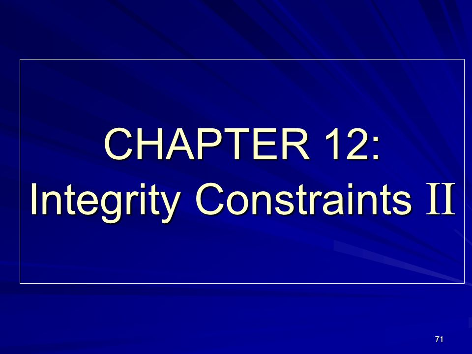 71 CHAPTER 12: Integrity Constraints II