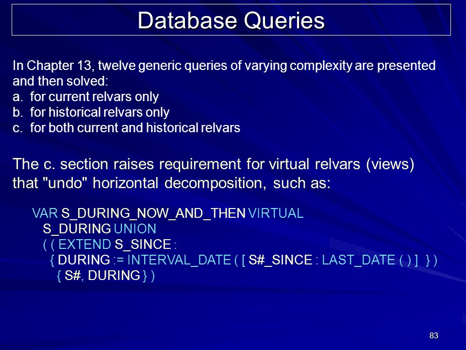 83 Database Queries In Chapter 13, twelve generic queries of varying complexity are presented and then solved: a.for current relvars only b.for histor