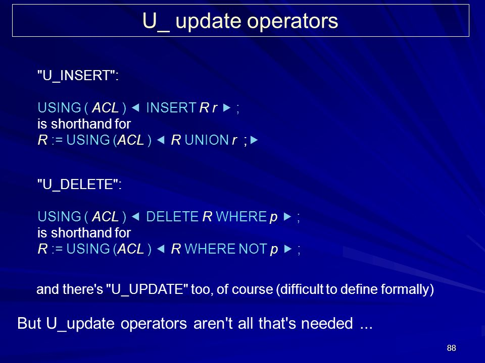 88 U_ update operators U_INSERT : USING ( ACL ) INSERT R r ; is shorthand for R := USING (ACL ) R UNION r ; U_DELETE : USING ( ACL ) DELETE R WHERE p ; is shorthand for R := USING (ACL ) R WHERE NOT p ; and there s U_UPDATE too, of course (difficult to define formally) But U_update operators aren t all that s needed...
