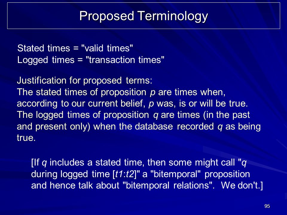 95 Proposed Terminology Stated times = valid times Logged times = transaction times Justification for proposed terms: The stated times of proposition p are times when, according to our current belief, p was, is or will be true.