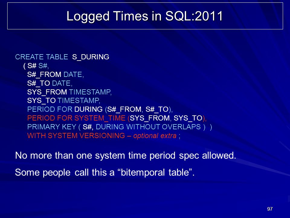97 Logged Times in SQL:2011 CREATE TABLE S_DURING ( S# S#, S#_FROM DATE, S#_TO DATE, SYS_FROM TIMESTAMP, SYS_TO TIMESTAMP, PERIOD FOR DURING (S#_FROM, S#_TO), PERIOD FOR SYSTEM_TIME (SYS_FROM, SYS_TO), PRIMARY KEY ( S#, DURING WITHOUT OVERLAPS ) ) WITH SYSTEM VERSIONING – optional extra ; Some people call this a bitemporal table.