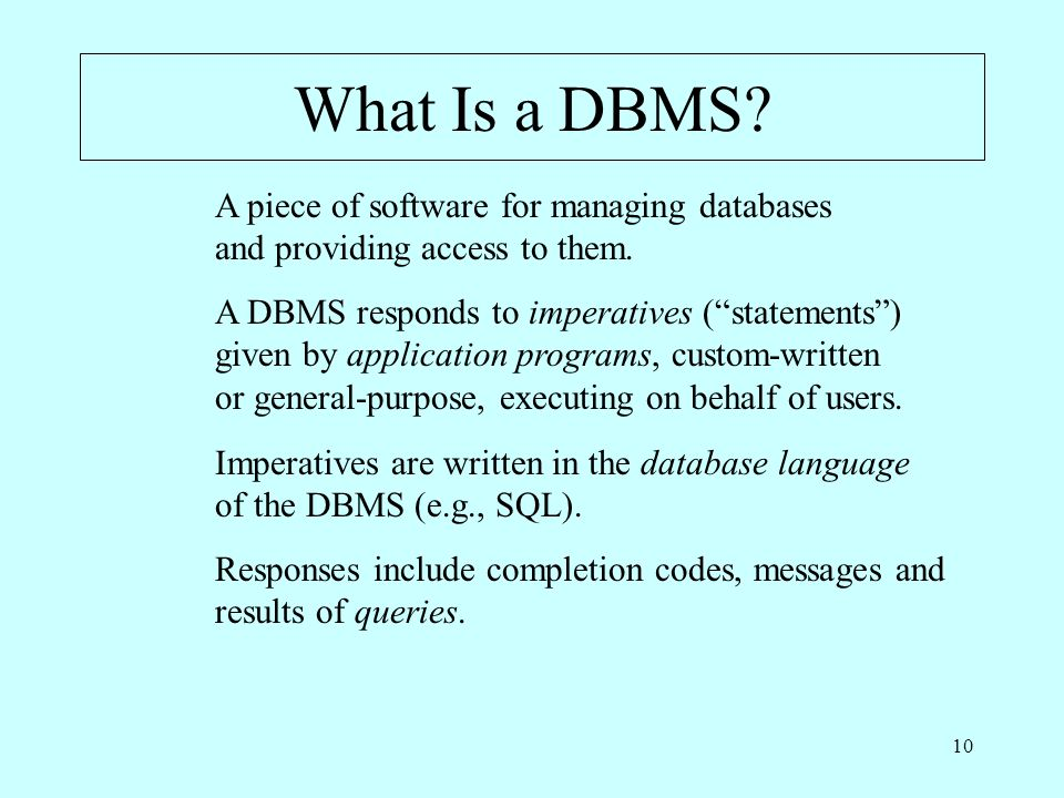10 What Is a DBMS. A piece of software for managing databases and providing access to them.
