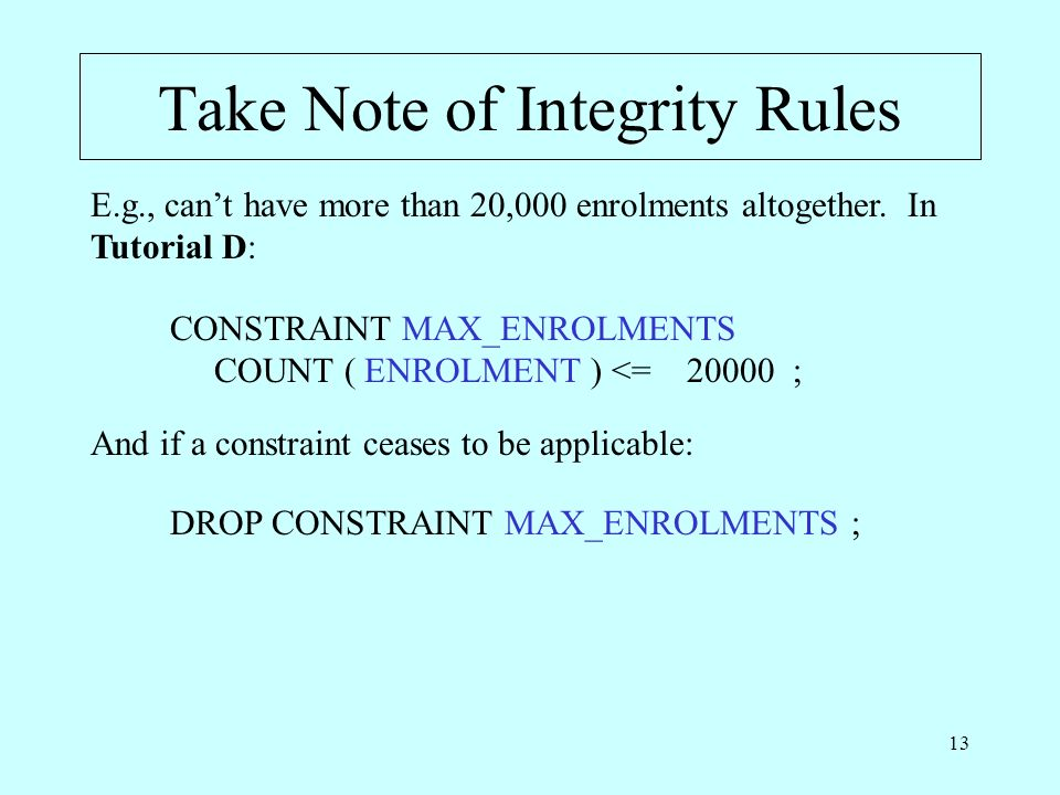 13 Take Note of Integrity Rules CONSTRAINT MAX_ENROLMENTS COUNT ( ENROLMENT ) <= 20000 ; E.g., cant have more than 20,000 enrolments altogether.