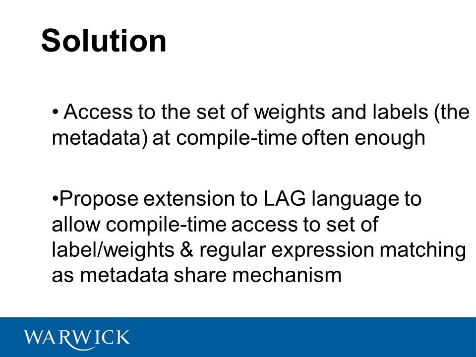Solution Access to the set of weights and labels (the metadata) at compile-time often enough Propose extension to LAG language to allow compile-time access to set of label/weights & regular expression matching as metadata share mechanism