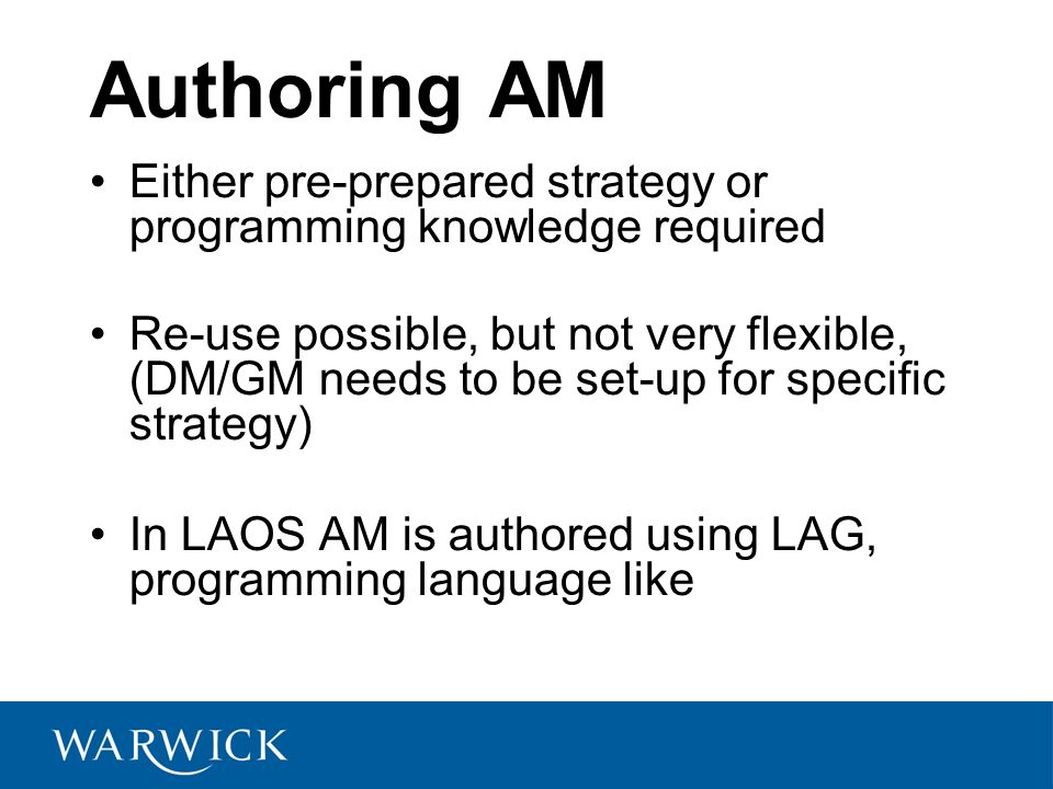 Authoring AM Either pre-prepared strategy or programming knowledge required Re-use possible, but not very flexible, (DM/GM needs to be set-up for specific strategy) In LAOS AM is authored using LAG, programming language like