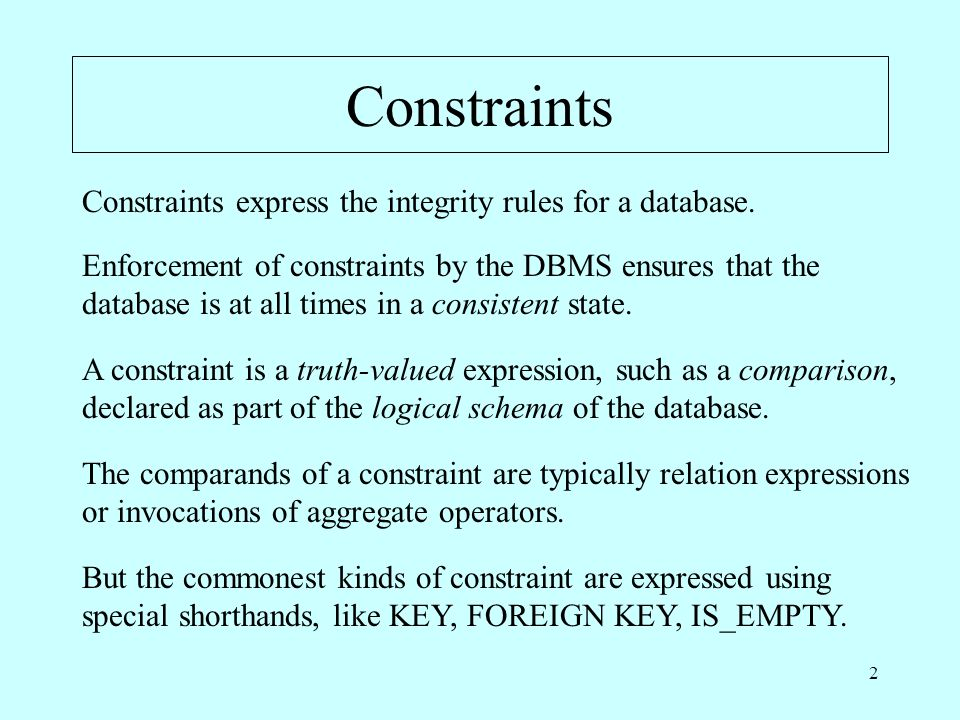 2 Constraints Constraints express the integrity rules for a database. Enforcement of constraints by the DBMS ensures that the database is at all times