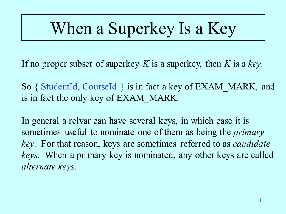 5 The KEY Shorthand Traditionally, a KEY constraint is declared as part of the definition of the relvar to which it pertains, thus: VAR EXAM_MARK BASE RELATION { StudentId SID, CourseId CID, Mark INTEGER } KEY { StudentId, CourseId } ;