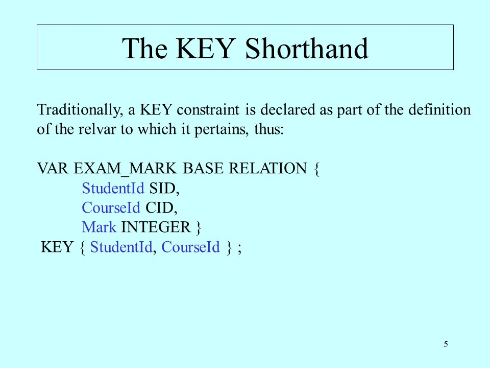 5 The KEY Shorthand Traditionally, a KEY constraint is declared as part of the definition of the relvar to which it pertains, thus: VAR EXAM_MARK BASE